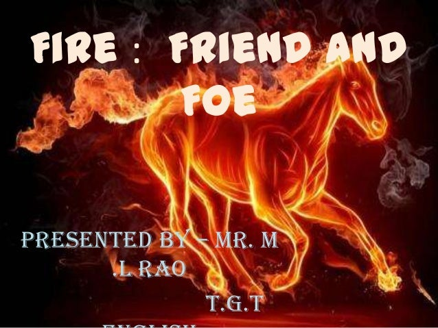 Fire : Friend AndFoePresented by – Mr. M.L RaoT.G.T