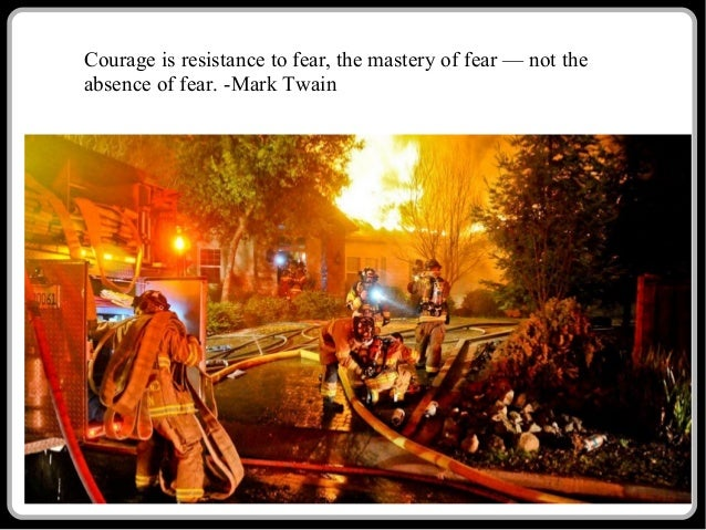 Courage is resistance to fear, the mastery of fear — not the absence of fear. -Mark Twain