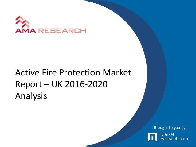 Active Fire Protection Market Report – UK 2016-2020 Analysis Brought to you by:
