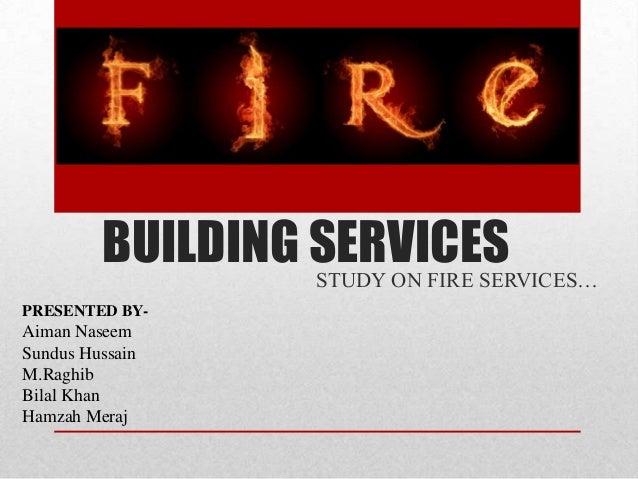 BUILDING SERVICES STUDY ON FIRE SERVICES… PRESENTED BY-  Aiman Naseem Sundus Hussain M.Raghib Bilal Khan Hamzah Meraj