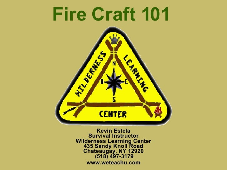 Fire Craft 101 Kevin Estela Survival Instructor Wilderness Learning Center 435 Sandy Knoll Road Chateaugay, NY 12920  (518...