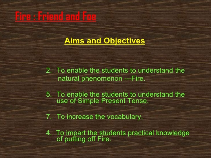 Fire : Friend and Foe <ul><li>To enable the students to understand the  </li></ul><ul><li>natural phenomenon ---Fire. </li...