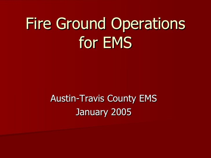 Fire Ground Operations for EMS Austin-Travis County EMS January 2005