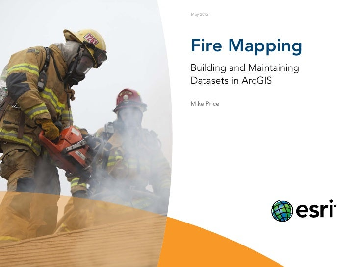 May 2012Fire MappingBuilding and MaintainingDatasets in ArcGISMike Price