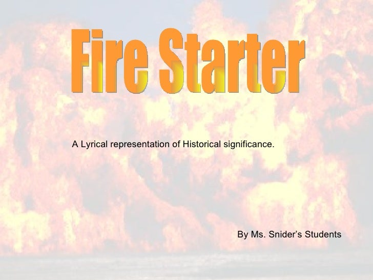 Fire Starter  By Ms. Snider's Students A Lyrical representation of Historical significance.