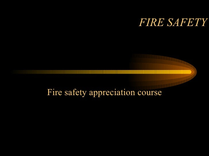 FIRE SAFETY Fire safety appreciation course