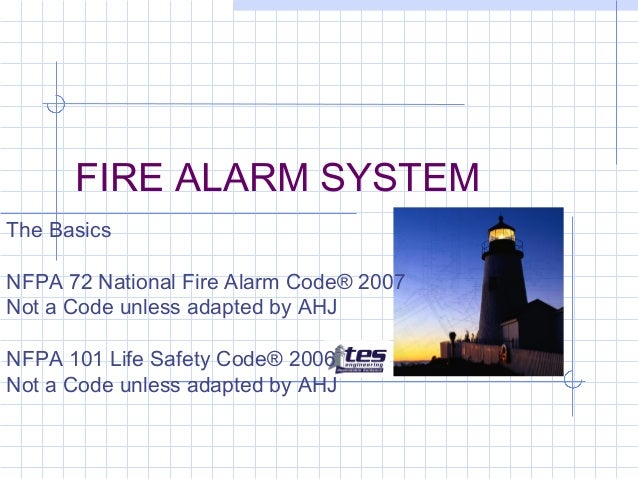 FIRE ALARM SYSTEM The Basics NFPA 72 National Fire Alarm Code® 2007 Not a Code unless adapted by AHJ NFPA 101 Life Safety ...