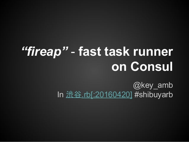 """fireap"" - fast task runner on Consul @key_amb In 渋谷.rb[:20160420] #shibuyarb"