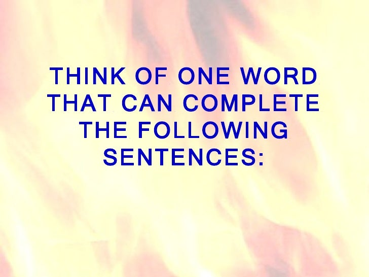 THINK OF ONE WORD THAT CAN COMPLETE THE FOLLOWING SENTENCES: