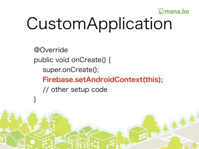CustomApplication @Override public void onCreate() { super.onCreate(); Firebase.setAndroidContext(this); // other setup co...