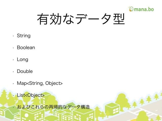 有効なデータ型 • String • Boolean • Long • Double • Map<String, Object> • List<Object> • およびこれらの再帰的なデータ構造