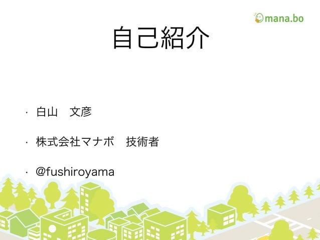 自己紹介 • 白山文彦 • 株式会社マナボ技術者 • @fushiroyama