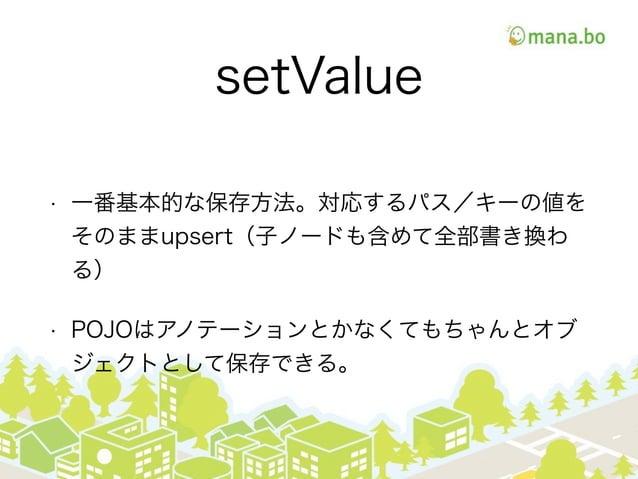 setValue • 一番基本的な保存方法。対応するパス/キーの値を そのままupsert(子ノードも含めて全部書き換わ る) • POJOはアノテーションとかなくてもちゃんとオブ ジェクトとして保存できる。