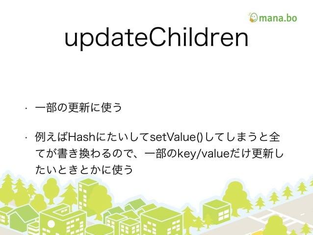 updateChildren • 一部の更新に使う • 例えばHashにたいしてsetValue()してしまうと全 てが書き換わるので、一部のkey/valueだけ更新し たいときとかに使う