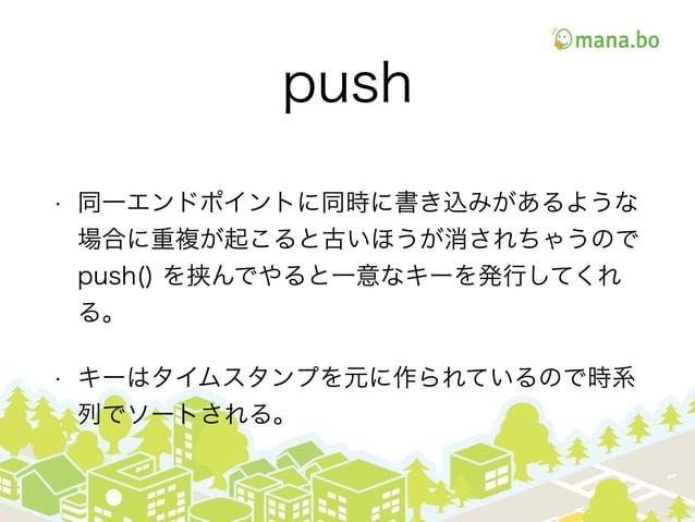 push • 同一エンドポイントに同時に書き込みがあるような 場合に重複が起こると古いほうが消されちゃうので push() を挟んでやると一意なキーを発行してくれ る。 • キーはタイムスタンプを元に作られているので時系 列でソートされる。