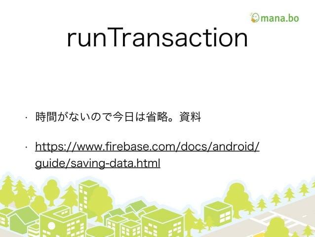 runTransaction • 時間がないので今日は省略。資料 • https://www.firebase.com/docs/android/ guide/saving-data.html