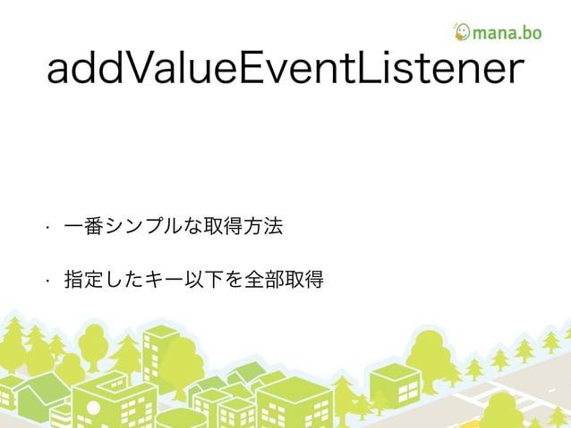 addValueEventListener • 一番シンプルな取得方法 • 指定したキー以下を全部取得
