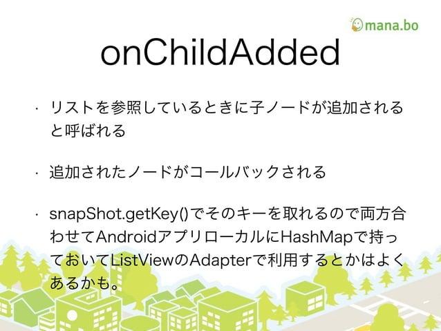onChildAdded • リストを参照しているときに子ノードが追加される と呼ばれる • 追加されたノードがコールバックされる • snapShot.getKey()でそのキーを取れるので両方合 わせてAndroidアプリローカルにHash...