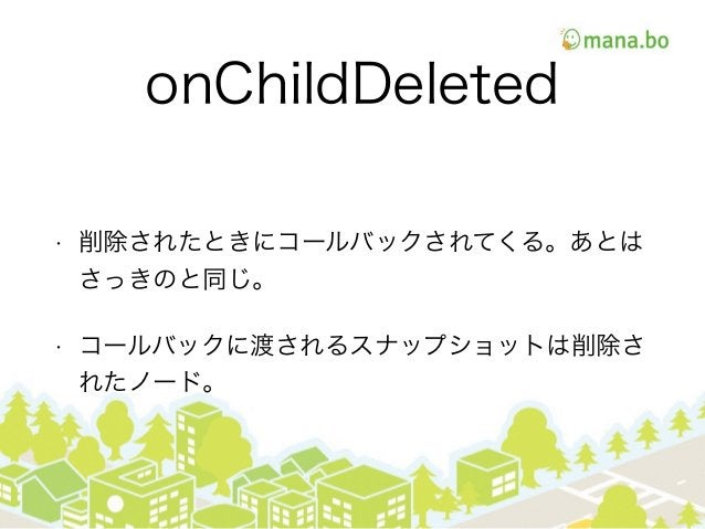 onChildDeleted • 削除されたときにコールバックされてくる。あとは さっきのと同じ。 • コールバックに渡されるスナップショットは削除さ れたノード。