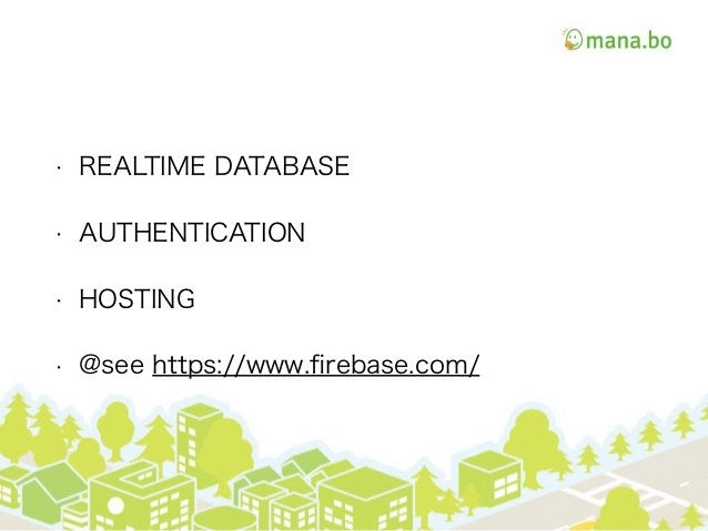 • REALTIME DATABASE • AUTHENTICATION • HOSTING • @see https://www.firebase.com/
