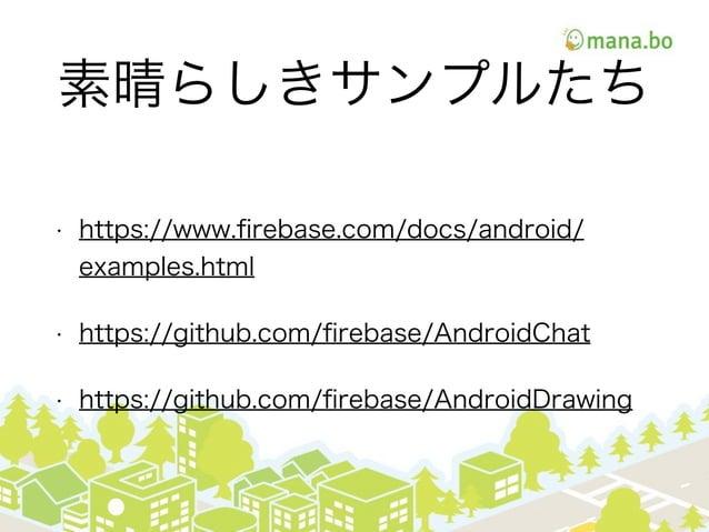素晴らしきサンプルたち • https://www.firebase.com/docs/android/ examples.html • https://github.com/firebase/AndroidChat • https://githu...