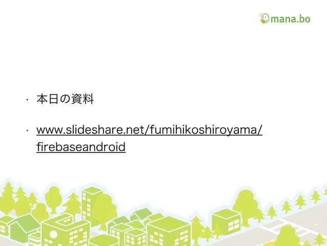 • 本日の資料 • http://www.slideshare.net/fumihikoshiroyama/ firebase-53320857