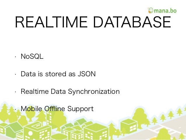 REALTIME DATABASE • NoSQL • Data is stored as JSON • Realtime Data Synchronization • Mobile Offline Support