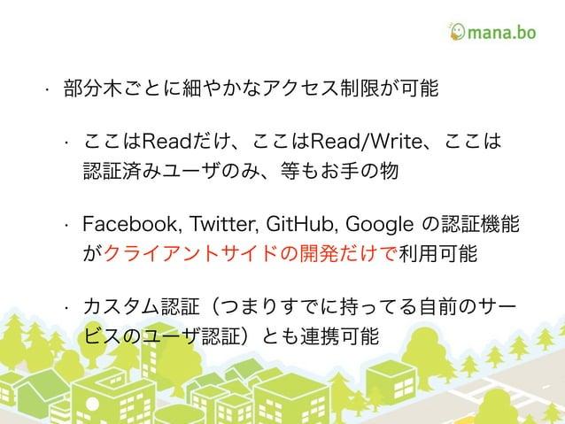 • 部分木ごとに細やかなアクセス制限が可能 • ここはReadだけ、ここはRead/Write、ここは 認証済みユーザのみ、等もお手の物 • Facebook, Twitter, GitHub, Google の認証機能 がクライアントサイドの...