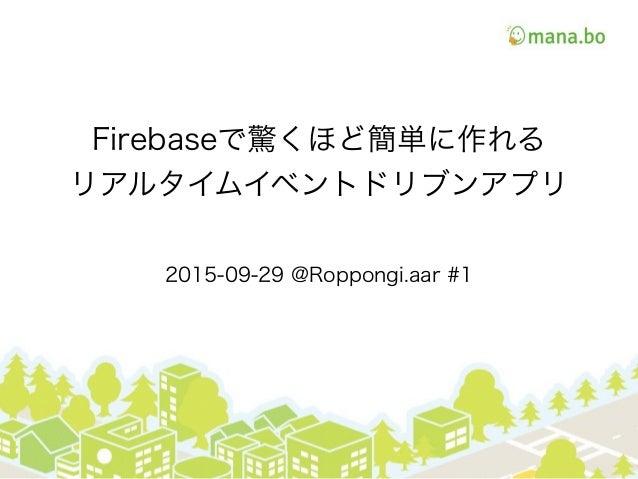 Firebaseで驚くほど簡単に作れる リアルタイムイベントドリブンアプリ 2015-09-29 @Roppongi.aar #1
