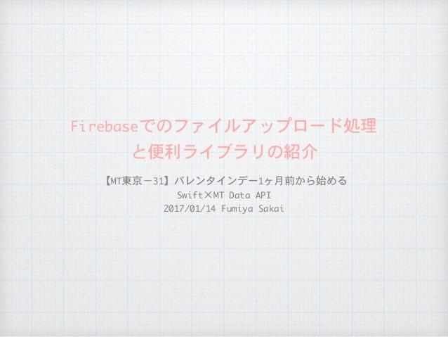 Firebaseでのファイルアップロード処理  と便利ライブラリの紹介 【MT東京−31】バレンタインデー1ヶ月前から始める  Swift×MTDataAPI  2017/01/14FumiyaSakai
