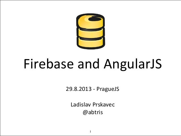 Firebase  and  AngularJS 29.8.2013  -‐  PragueJS Ladislav  Prskavec @abtris 1