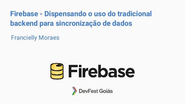 Firebase - Dispensando o uso do tradicional backend para sincronização de dados Francielly Moraes