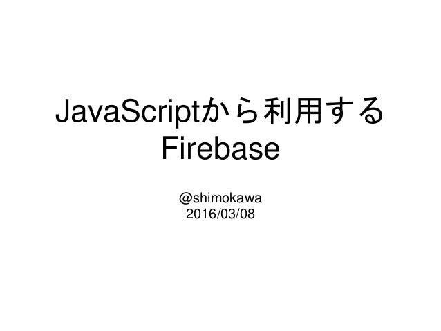 JavaScriptから利用する Firebase @shimokawa 2016/03/08