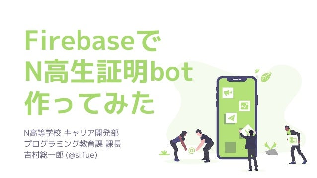 Firebaseで N高生証明bot 作ってみた N高等学校 キャリア開発部 プログラミング教育課 課長 吉村総一郎 (@sifue)