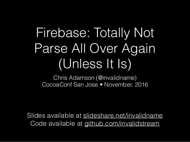 Firebase: Totally Not Parse All Over Again (Unless It Is) Chris Adamson (@invalidname) CocoaConf San Jose • November, 2016...