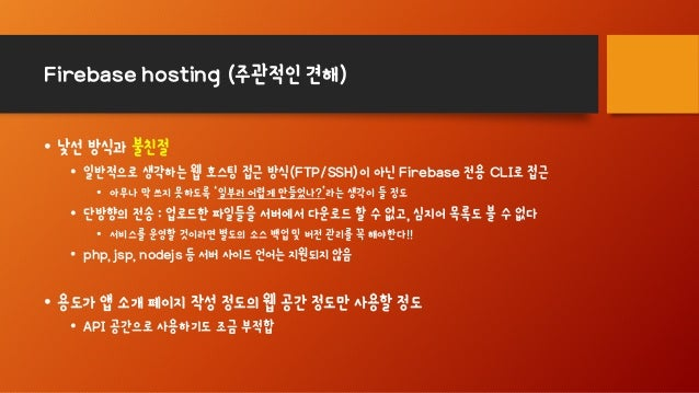 Firebase hosting (주관적인 견해) • 낯선 방식과 불친절 • 일반적으로 생각하는 웹 호스팅 접근 방식(FTP/SSH)이 아닌 Firebase 전용 CLI로 접근 • 아무나 막 쓰지 못하도록 '일부러 어렵게...