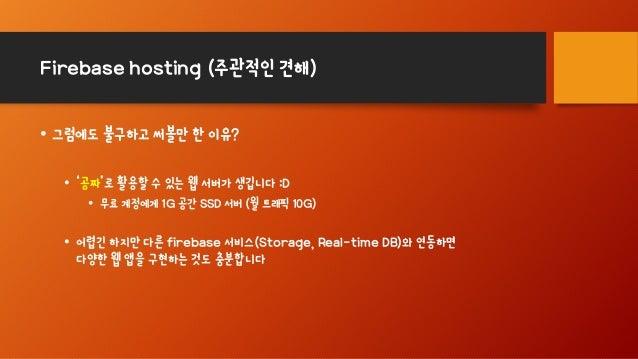Firebase hosting (주관적인 견해) • 그럼에도 불구하고 써볼만 한 이유? • '공짜'로 활용할 수 있는 웹 서버가 생깁니다 :D • 무료 계정에게 1G 공간 SSD 서버 (월 트래픽 10G) • 어렵긴 하...