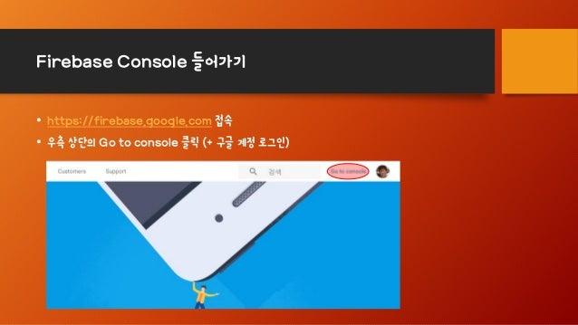 Firebase Console 들어가기 • https://firebase.google.com 접속 • 우측 상단의 Go to console 클릭 (+ 구글 계정 로그인)