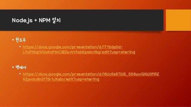 Node.js + NPM 설치 • 윈도우 • https://docs.google.com/presentation/d/1TYb3pDd- LfoPtKghVUoKcPtkCBIEsvVVtsbEpsbc16g/edit?usp=sha...