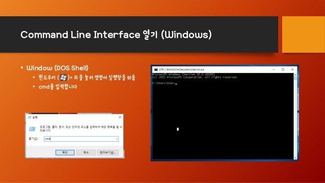 Command Line Interface 열기 (Windows) • Window (DOS Shell) • 윈도우키 ( )+ R 을 눌러 명령어 실행창을 띄움 • cmd를 입력합니다