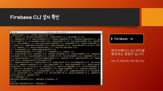 Firebase CLI 설치 확인 $ firebase –V 파이어베이스 CLI 버전을 확인하는 명령어 입니다 (V는 꼭 대문자로 써야 합니다!)