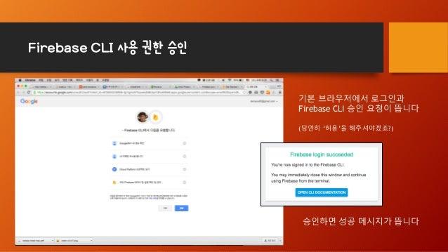Firebase CLI 사용 권한 승인 기본 브라우저에서 로그인과 Firebase CLI 승인 요청이 뜹니다 (당연히 '허용'을 해주셔야겠죠?) 승인하면 성공 메시지가 뜹니다