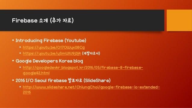 Firebase 소개 (추가 자료) • Introducing Firebase (Youtube) • https://youtu.be/O17OWyx08Cg • https://youtu.be/ySmWlU9j3j4 (개발자로서)...