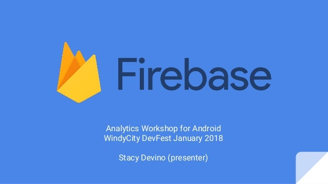 Analytics Workshop for Android WindyCity DevFest January 2018 Stacy Devino (presenter)