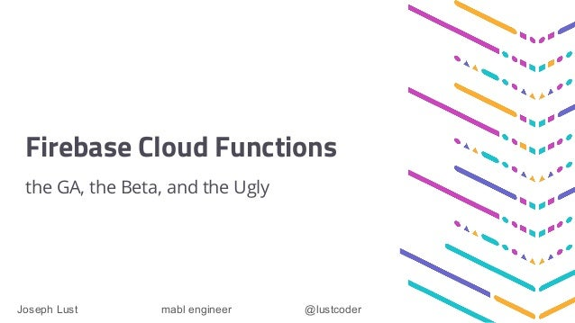 Firebase Cloud Functions the GA, the Beta, and the Ugly Joseph Lust mabl engineer @lustcoder