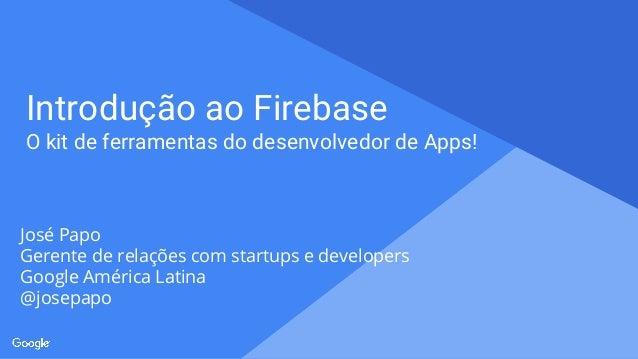 Proprietary + Confidential Introdução ao Firebase O kit de ferramentas do desenvolvedor de Apps! José Papo Gerente de rela...
