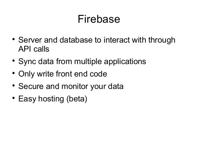 Firebase  Server and database to interact with through API calls  Sync data from multiple applications  Only write fron...