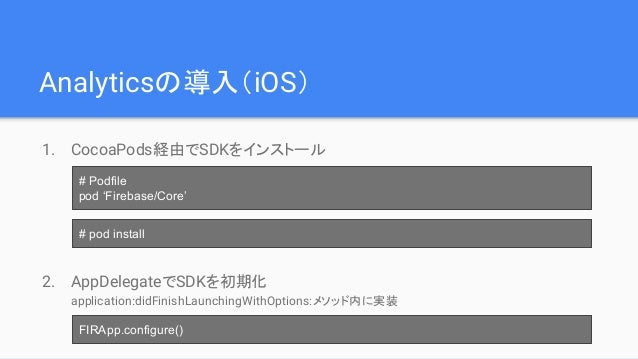 Analyticsの導入(iOS) 1. CocoaPods経由でSDKをインストール 2. AppDelegateでSDKを初期化 application:didFinishLaunchingWithOptions:メソッド内に実装 # Po...