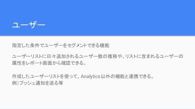 ユーザー 指定した条件でユーザーをセグメントできる機能 ユーザーリストに日々追加されるユーザー数の推移や、リストに含まれるユーザーの 属性をレポート画面から確認できる。 作成したユーザーリストを使って、Analytics以外の機能と連携できる。...
