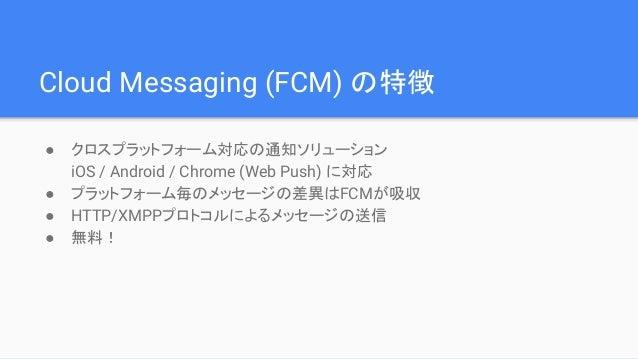 Cloud Messaging (FCM) の特徴 ● クロスプラットフォーム対応の通知ソリューション iOS / Android / Chrome (Web Push) に対応 ● プラットフォーム毎のメッセージの差異はFCMが吸収 ● HT...